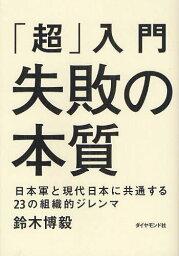 失敗の本質 「超」入門失敗の本質 日本軍と現代日本に共通する23の組織的ジレンマ[本/雑誌] (単行本・ムック) / 鈴木博毅/著