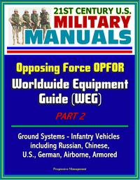 nearmore 21st Century U.S. Military Manuals: Opposing Force OPFOR Worldwide Equipment Guide (WEG) Part 2 - Ground Systems - Infantry Vehicles, including Russian, Chinese, U.S., German, Airborne, Armored【電子書籍】[ Progressive Management ]